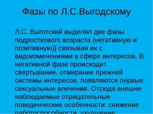 Фазы по Л.С.Выгодскому Л.С. Выготский выделял две фазы подросткового возраста