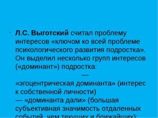 Л.С. Выготскийсчитал проблему интересов «ключом ко всей проблеме психологич