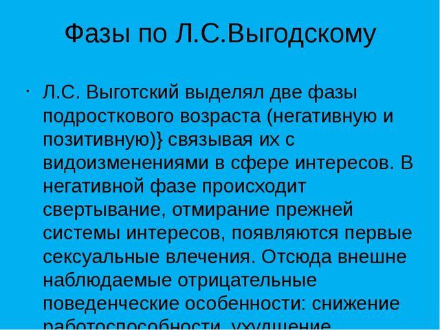 Фазы по Л.С.Выгодскому Л.С. Выготский выделял две фазы подросткового возраста...