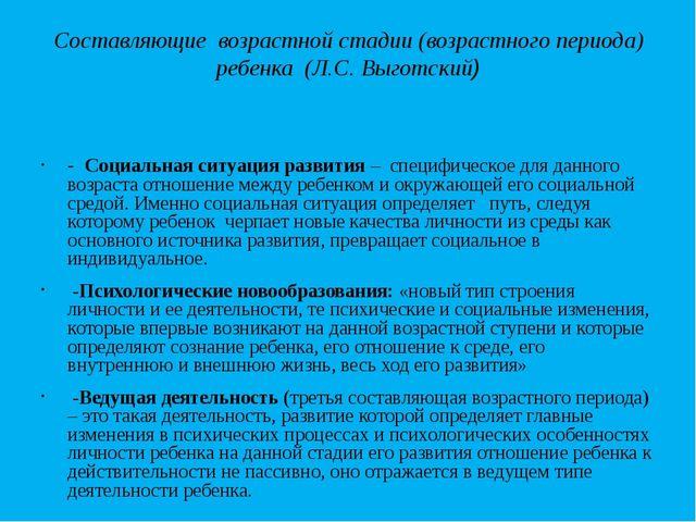 Составляющие возрастной стадии (возрастного периода) ребенка (Л.С. Выготский)...