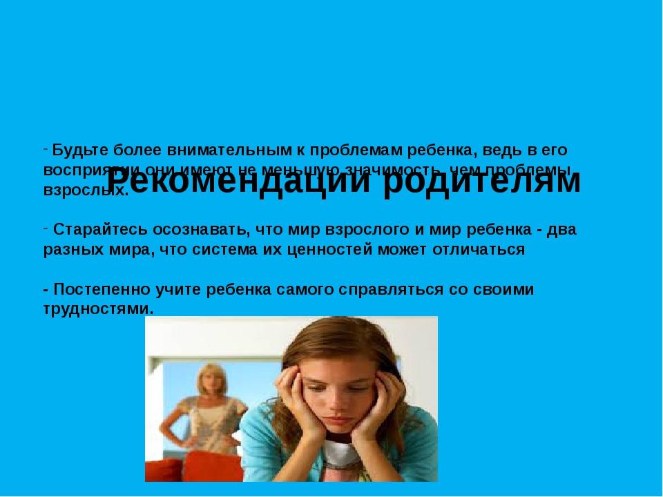 Рекомендации родителям Будьте более внимательным к проблемам ребенка, ведь...