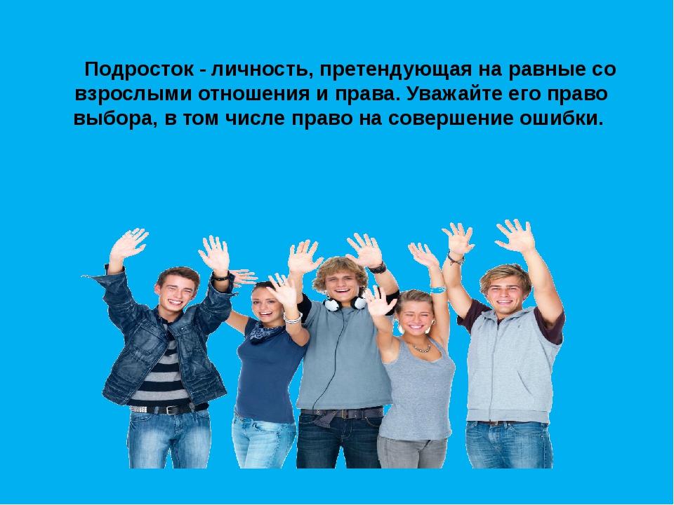 Подросток - личность, претендующая на равные со взрослыми отношения и права....