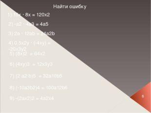 6 Найти ошибку 1) 15x ∙ 8x = 120x2 2) -a2 ∙ 4a3 = 4a5 3) 2a ∙ 12ab = 24a2b 4)