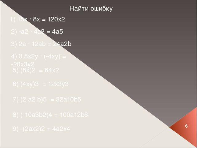 6 Найти ошибку 1) 15x ∙ 8x = 120x2 2) -a2 ∙ 4a3 = 4a5 3) 2a ∙ 12ab = 24a2b 4)...