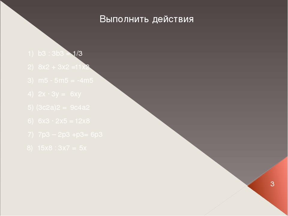 Выполнить действия 1) b3 : 3b3 = 1/3 2) 8x2 + 3x2 = 11x2 3) m5 - 5m5 = -4m5 4...