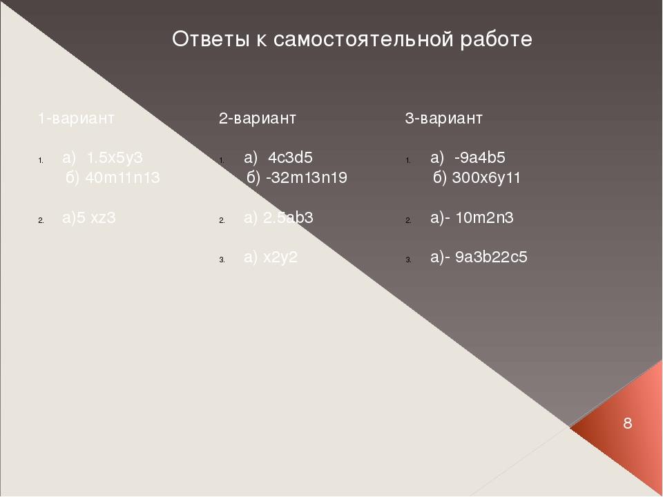 8 Ответы к самостоятельной работе 1-вариант а) 1.5x5y3 б) 40m11n13 a)5 xz3 2-...