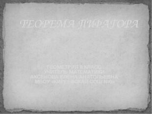 ТЕОРЕМА ПИФАГОРА ГЕОМЕТРИЯ 8 КЛАСС УЧИТЕЛЬ МАТЕМАТИКИ АКСЕНОВА ЕЛЕНА АНАТОЛЬЕ