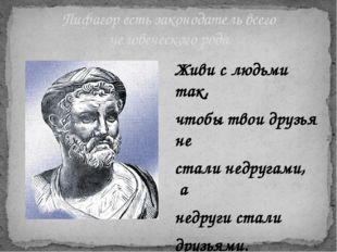 Пифагор есть законодатель всего человеческого рода Живи с людьми так, чтобы т