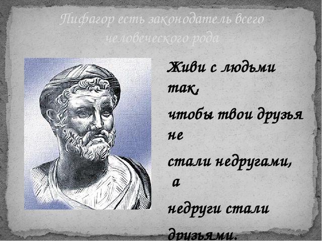 Пифагор есть законодатель всего человеческого рода Живи с людьми так, чтобы т...