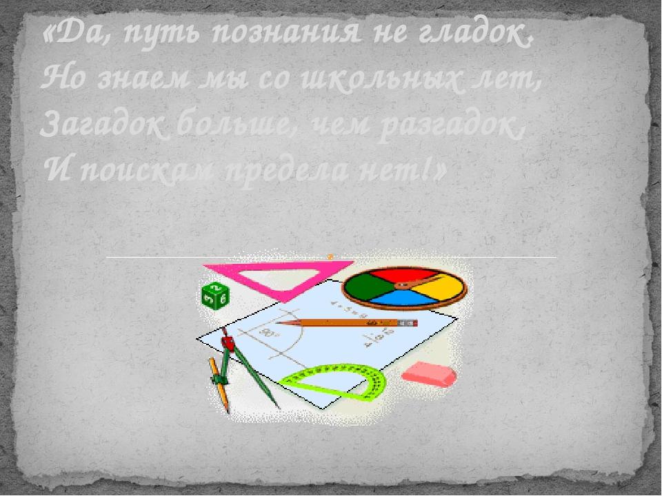 «Да, путь познания не гладок. Но знаем мы со школьных лет, Загадок больше, ч...