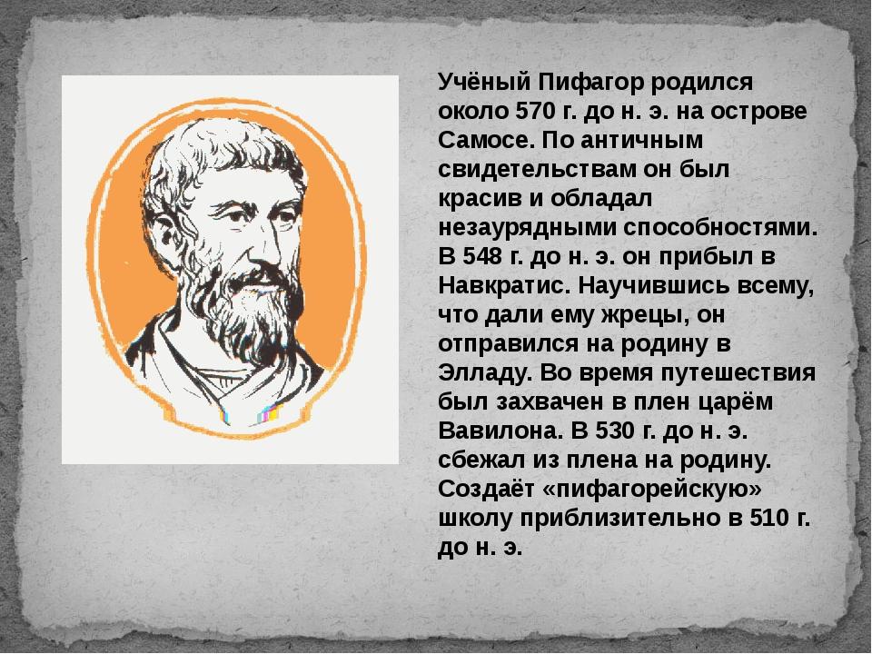 Учёный Пифагор родился около 570 г. до н. э. на острове Самосе. По античным с...