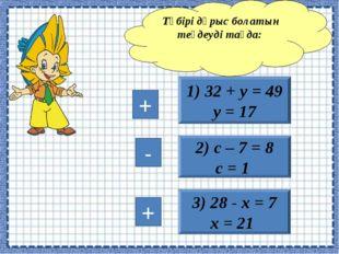 3) 28 - х = 7 х = 21 1) 32 + у = 49 у = 17 2) с – 7 = 8 с = 1 Түбірі дұрыс бо