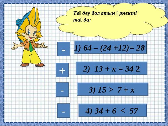1) 64 – (24 +12)= 28 2) 13 + х = 34 2 3) 15 > 7 + х 4) 34 + 6 < 57 Теңдеу бол...