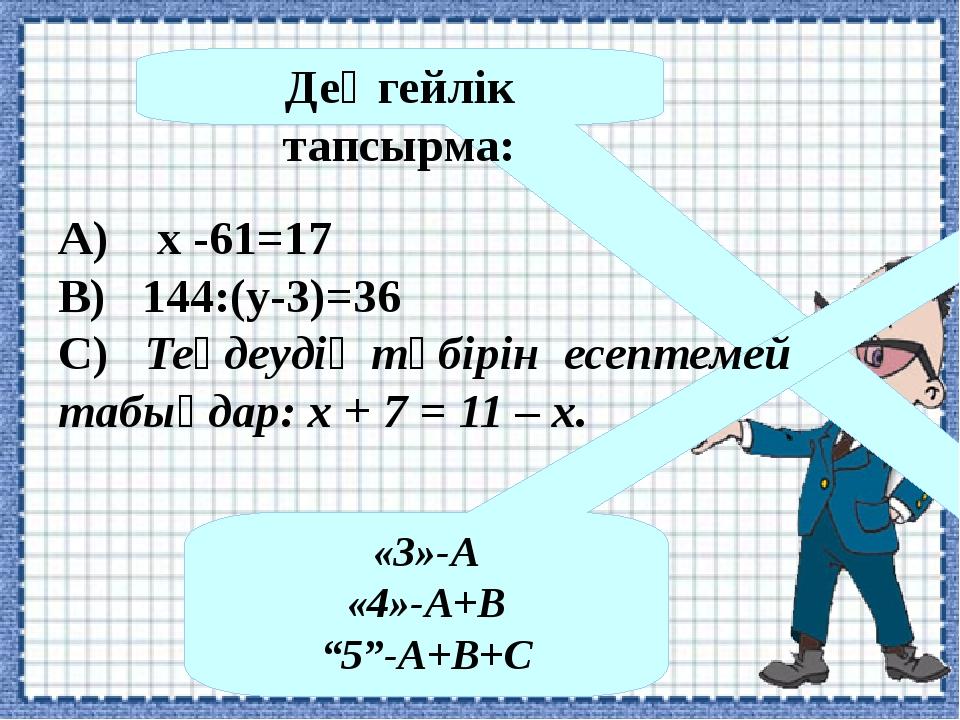 "Деңгейлік тапсырма: «3»-А «4»-А+В ""5""-А+В+С А) x -61=17 В) 144:(у-3)=36 С) Те..."
