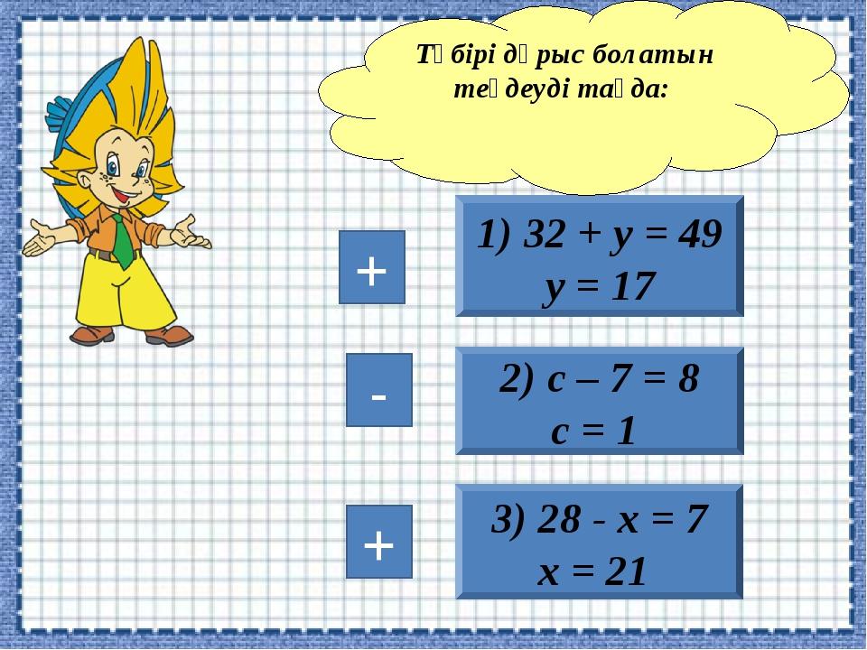 3) 28 - х = 7 х = 21 1) 32 + у = 49 у = 17 2) с – 7 = 8 с = 1 Түбірі дұрыс бо...