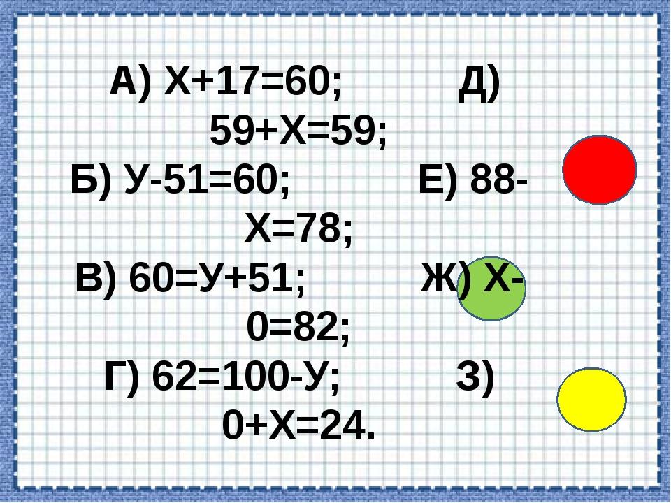 А) Х+17=60; Д) 59+Х=59; Б) У-51=60; Е) 88-Х=78; В) 60=У+51; Ж) Х-0=82; Г) 62...