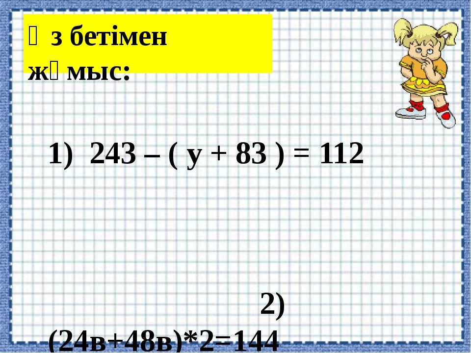 Өз бетімен жұмыс: 1) 243 – ( у + 83 ) = 112 2) (24в+48в)*2=144