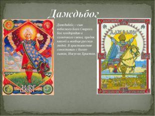 Даждьбо́г,—сын небесного Бога Сварога. Бог плодородия и солнечного света, пре