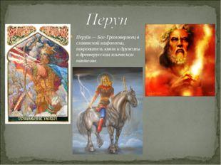 Перу́н— Бог-Громовержец в славянской мифологии, покровитель князя и дружины