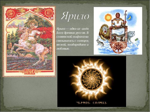 Ярило — одно из имён Бога древних руссов. В славянской мифологии связывалось...
