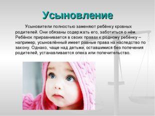 Усыновление Усыновители полностью заменяют ребёнку кровных родителей. Они о