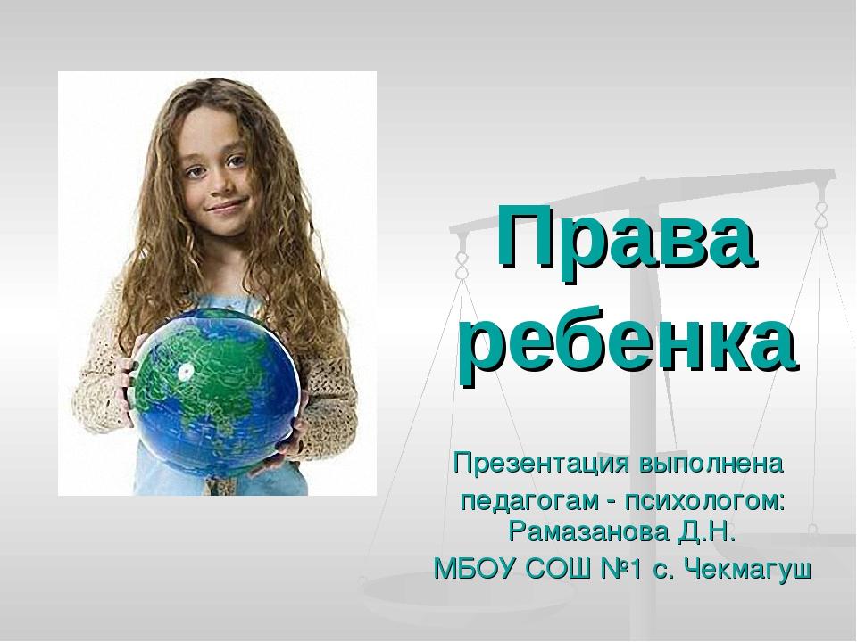 Права ребенка Презентация выполнена педагогам - психологом: Рамазанова Д.Н. М...