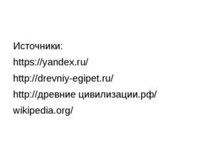 Источники: https://yandex.ru/ http://drevniy-egipet.ru/ http://древние цивили