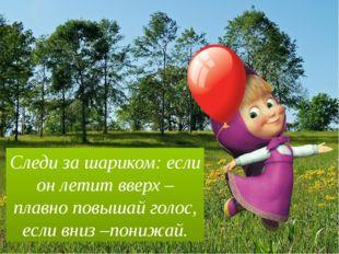 Следи за шариком: если он летит вверх – плавно повышай голос, если вниз –пони