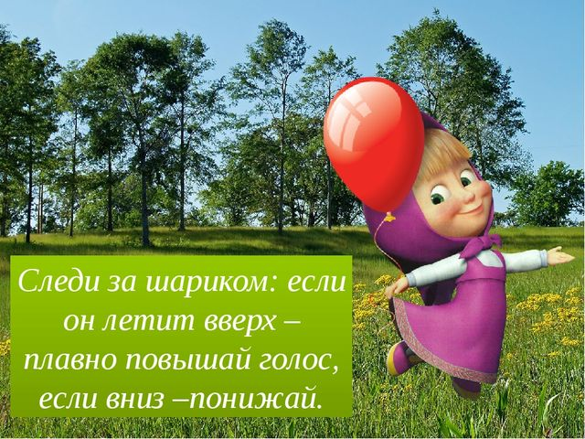 Следи за шариком: если он летит вверх – плавно повышай голос, если вниз –пони...