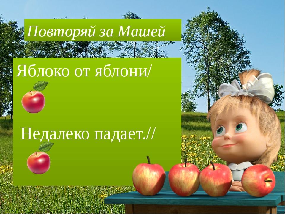 Яблоко от яблони/ Недалеко падает.// Повторяй за Машей