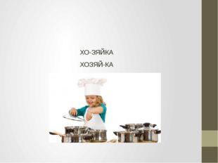 ХО-ЗЯЙКА ХОЗЯЙ-КА