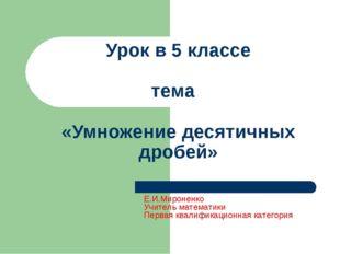 Урок в 5 классе тема «Умножение десятичных дробей» Е.И.Мироненко Учитель мате