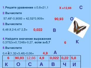 1.Решите уравнение х:0,6=21,1 2.Вычислите 57,48* 0,9093 + 42,52*0,909= 3.Выч
