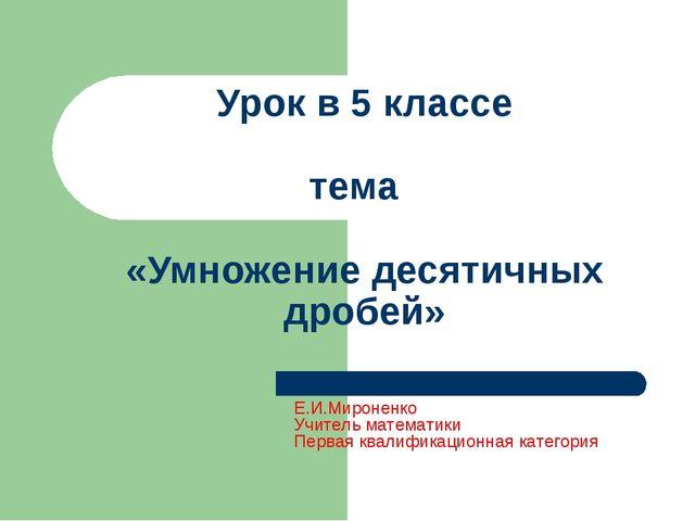 Урок в 5 классе тема «Умножение десятичных дробей» Е.И.Мироненко Учитель мате...