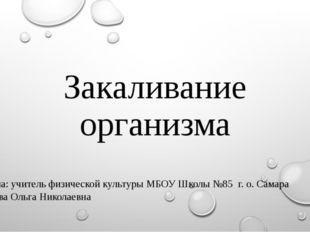 Закаливание организма Выполнила: учитель физической культуры МБОУ Школы №85 г