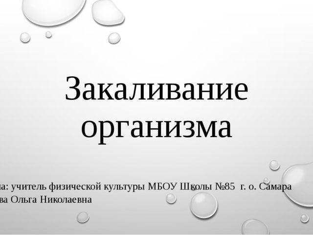 Закаливание организма Выполнила: учитель физической культуры МБОУ Школы №85 г...