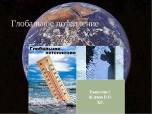Глобальное потепление Выполнил: Жилин В.П. 321.