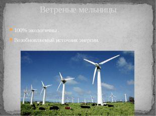 100% экологичны . Возобновляемый источник энергии. Ветреные мельницы