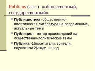 Publicus (лат.)- «общественный, государственный» Публицистика -общественно-по