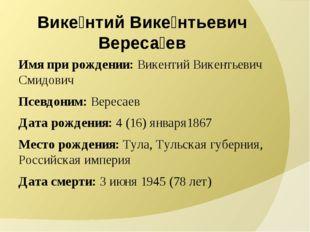 Вике́нтий Вике́нтьевич Вереса́ев Имя при рождении: Викентий Викентьевич Смидо