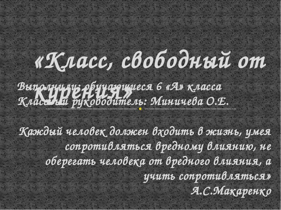 Выполнили: обучающиеся 6 «А» класса Классный руководитель: Миничева О.Е. Кажд...