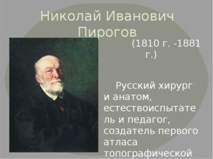 Николай Иванович Пирогов (1810 г. -1881 г.) Русский хирург и анатом, естество
