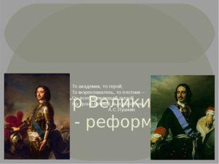 Пётр Великий – царь - реформатор То академик, то герой, То мореплаватель, то