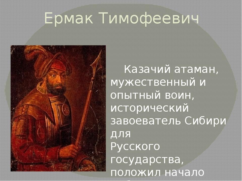 Ермак Тимофеевич  Казачий атаман, мужественный и опытный воин, исторический...