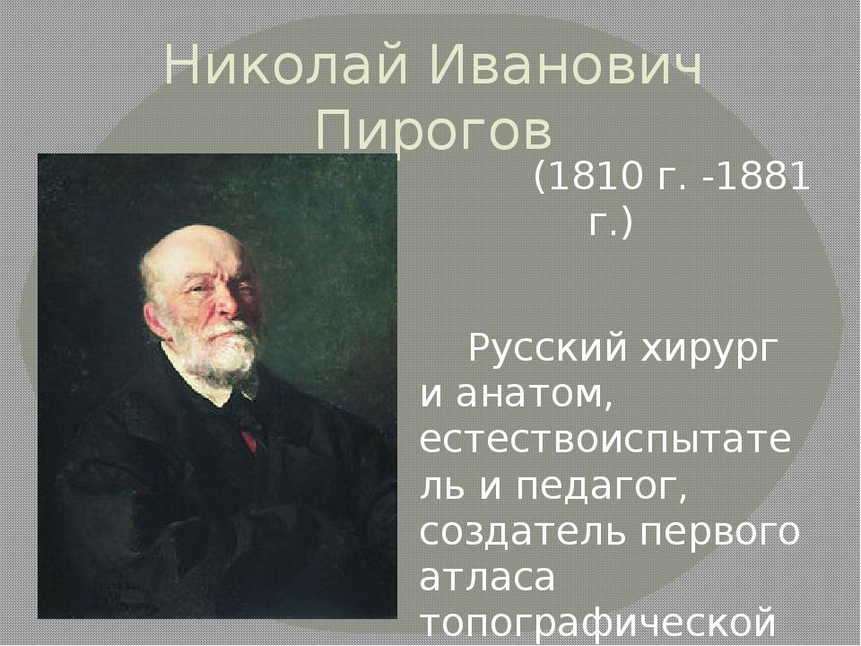 Николай Иванович Пирогов (1810 г. -1881 г.) Русский хирург и анатом, естество...