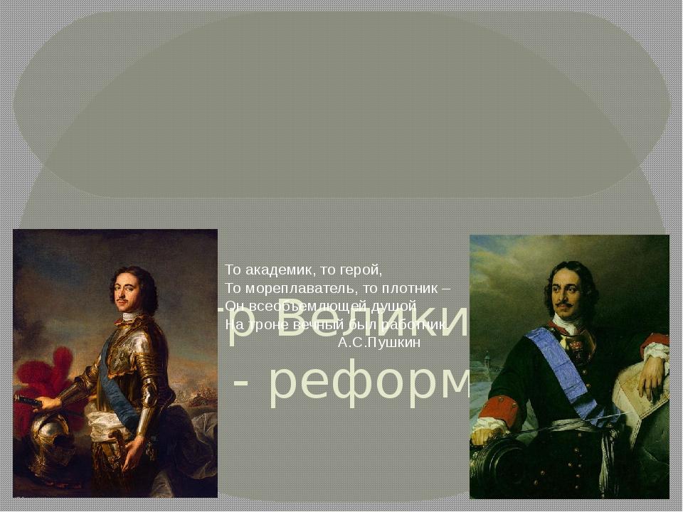 Пётр Великий – царь - реформатор То академик, то герой, То мореплаватель, то...