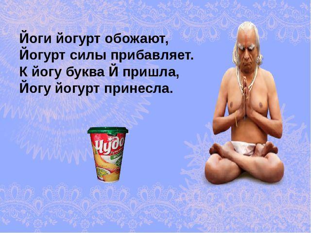 Йоги йогурт обожают, Йогурт силы прибавляет. К йогу буква Й пришла, Йогу йогу...
