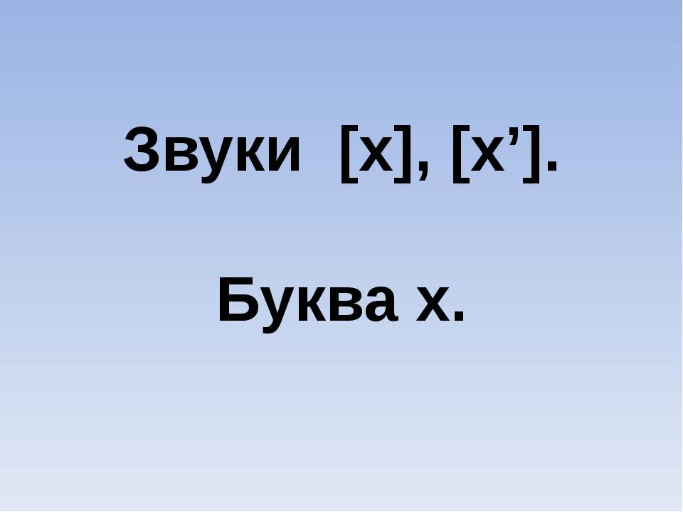 Звуки [х], [х']. Буква х.
