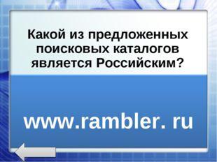 Какой из предложенных поисковых каталогов является Российским? www.rambler.r
