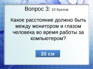 Вопрос 3: 10 баллов Какое расстояние должно быть между монитором и глазом чел